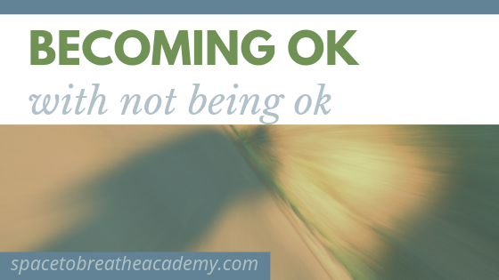 Becoming ok with not being ok