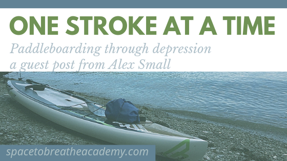 One Stroke at a Time – Paddleboarding Through Depression – a guest post by Alex Small